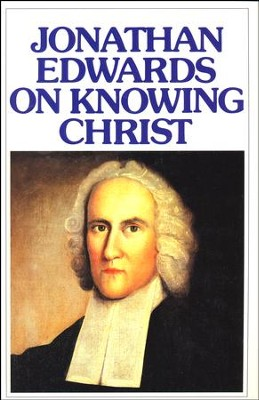 Jonathan Edwards On Knowing Christ   -     By: Jonathan Edwards