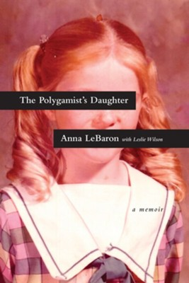 The Polygamist's Daughter: A Memoir - eBook  -     By: Anna LeBaron, Leslie Wilson