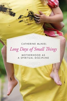 Long Days of Small Things: Motherhood as a Spiritual Discipline - eBook  -     By: Catherine McNiel