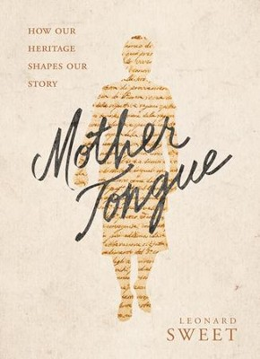 Mother Tongue: How Our Heritage Shapes Our Legacy - eBook  -     By: Leonard Sweet