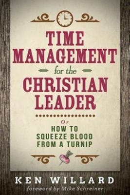 Time Management for the Christian Leader: Or How to Squeeze Blood from a Turnip  -     By: Ken Willard