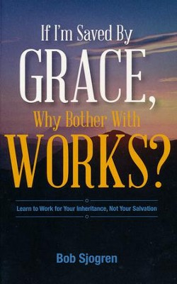 If I Am Saved By Grace, Why Bother With Works?   -     By: Bob Sjogren
