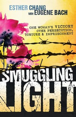 Smuggling Light: One Woman's Victory Over Persecution, Torture, and Imprisonment - eBook  -     By: Eugene Bach, Esther Chang