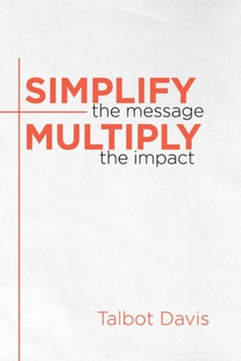 Simplify the Message: Multiply the Impact  -     By: Talbot Davis