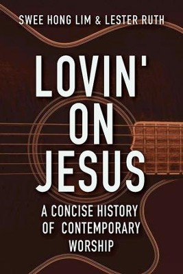 Lovin' on Jesus: A Concise History of Contemporary Worship - eBook  -     By: Swee Hong Lim, Lester Ruth