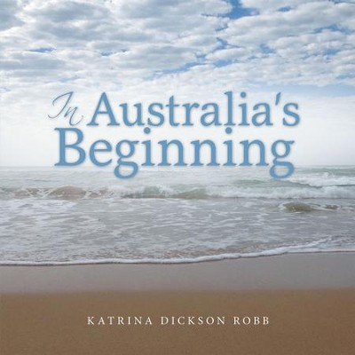 In Australias Beginning - eBook  -     By: Katrina Dickson Robb