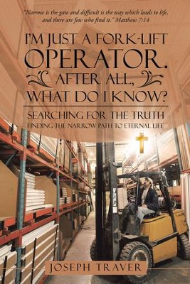 Im Just a Fork-Lift Operator. After All, What Do I Know?: Searching for the Truth Finding the Narrow Path to Eternal Life - eBook  -     By: Joseph Traver