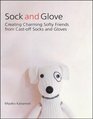 Sock and Glove: Creating Charming Softy Friends from Cast-off Socks and Gloves  -     By: Miyako Kanamori