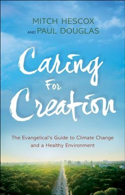 Caring for Creation: The Evangelical's Guide to Climate Change and a Healthy Environment - eBook  -     By: Mitch Hescox, Paul Douglas