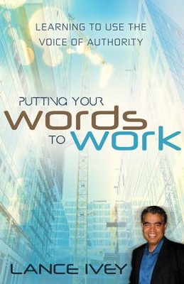 Putting Your Words to Work: Learn to Use the Voice of Authority - eBook  -     By: Lance Ivey