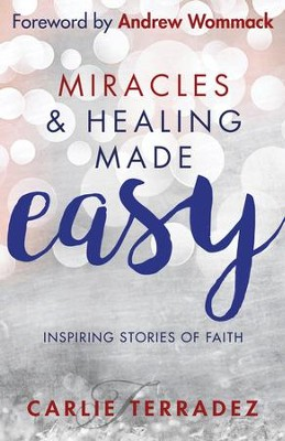 Miracles & Healing Made Easy: Inspiring Stories of Faith - eBook  -     By: Carlie Terradez