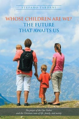Whose Children Are We? the Future That Awaits Us: The Prayer of the Our Father and the Christian Roots of Life, Family, and Society - eBook  -     By: Stefano Tardani