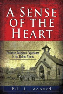 A Sense of the Heart: Christian Religious Experience in the United States  -     By: Bill J. Leonard
