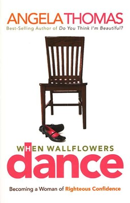 When Wallflowers Dance: Becoming a Woman of Righteous Confidence  -     By: Angela Thomas