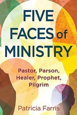 Five Faces of Ministry: Pastor, Parson, Healer, Prophet, Pilgrim  -     By: Patricia Farris