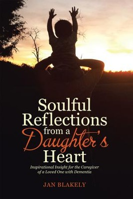 Soulful Reflections from a Daughters Heart: Inspirational Insight for the Caregiver of a Loved One with Dementia - eBook  -     By: Jan Blakely