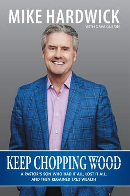 Keep Chopping Wood: A Preachers Son Who Had It All, Lost It All, and Then Regained True Wealth - eBook  -     By: Mike Hardwick