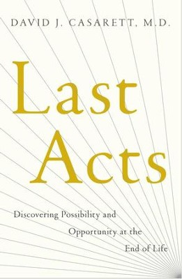 Last Acts: Discovering Possibility and Opportunity at the End of Life - eBook  -     By: David J. Casarett M.D.