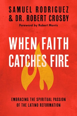When Faith Catches Fire - eBook   -     By: Samuel Rodriguez, Robert C. Crosby