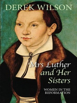 Mrs Luther and Her Sisters: Women in the Reformation - eBook  -     By: Derek Wilson