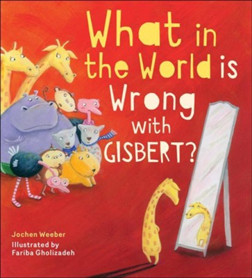 What in the World Is Wrong with Gisbert?  -     By: Jochen Weeber     Illustrated By: Fariba Gholizadeh