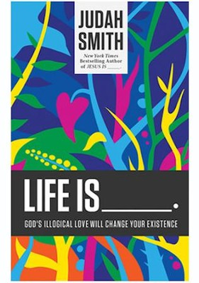Life Is _____.: Gods Illogical Love Will Change Your Existence  -     By: Judah Smith