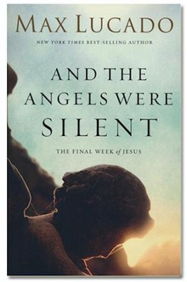 And the Angels Were Silent: The Final Week of Jesus  -     By: Max Lucado