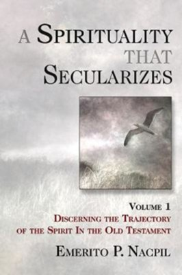A Spirituality That Secularizes, Volume 1: Discerning the Trajectory of the Spirit in the Old Testament  -     By: Emerito P. Nacpil