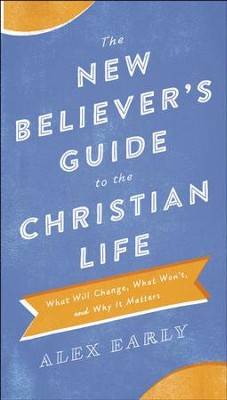 The New Believer's Guide to the Christian Life: What Will Change, What Won't, and Why It Matters - eBook  -     By: Alex Early