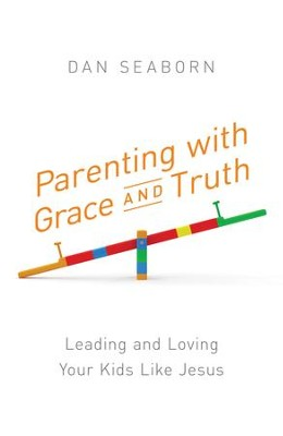 Parenting with Grace and Truth: Leading and Loving Your Kids Like Jesus - eBook  -     By: Dan Seaborn