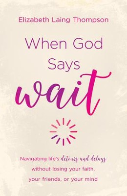 When God Says Wait: navigating life's detours and delays without losing your faith, your friends, or your mind - eBook  -     By: Elizabeth Laing Thompson