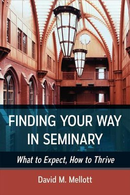 Finding Your Way in Seminary: What to Expect, How to Thrive - eBook  -     By: David M. Mellott