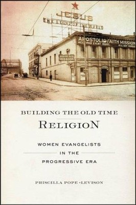 Building the Old Time Religion: Women Evangelists in the Progressive Era  -     By: Priscilla Pope-Levison