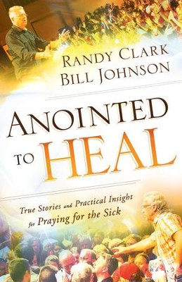 Anointed to Heal: True Stories and Practical Insight for Praying for the Sick - eBook  -     By: Randy Clark, Bill Johnson