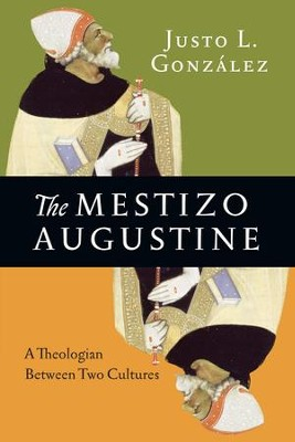 The Mestizo Augustine: A Theologian Between Two Cultures - eBook  -     By: Justo L. González