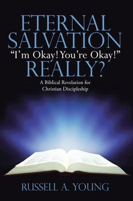 Eternal Salvation Im Okay! Youre Okay! Really?: A Biblical Revelation for Christian Discipleship - eBook  -     By: Russell A. Young