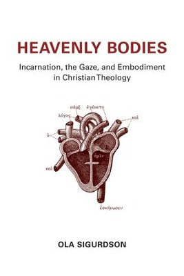 Heavenly Bodies: Incarnation, the Gaze, and Embodiment in Christian Theology - eBook  -     By: Ola Sigurdson