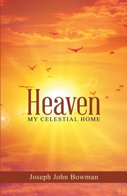 Heaven: My Celestial Home - eBook  -     By: Joseph John Bowman
