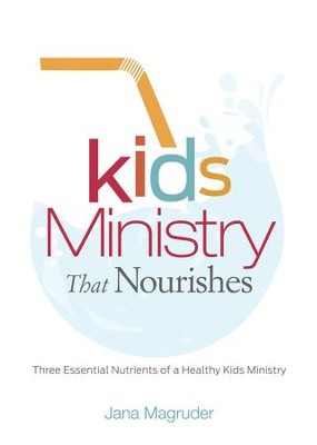 Kids Ministry that Nourishes: Three Essential Nutrients of a Healthy Kids Ministry - eBook  -     By: Jana Magruder