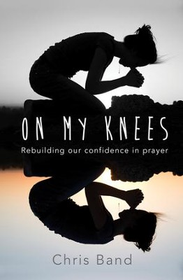 On My Knees: Rebuilding our confidence in prayer - eBook  -     By: Chris Band