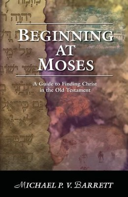 Beginning at Moses: A Guide to Finding Christ in the Old Testament - eBook  -     By: Michael P.V. Barrett