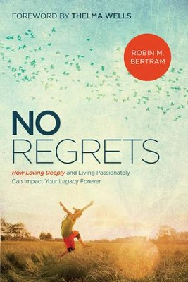 No Regrets: How Loving Deeply and Living Passionately Can Impact Your Legacy Forever - eBook  -     By: Robin Bertram