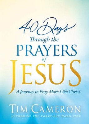 40 Days Through the Prayers of Jesus: A Journey to Pray More Like Christ - eBook  -     By: Tim Cameron