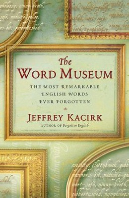 The Word Museum: The Most Remarkable English Words Ever Forgotten - eBook  -     By: Jeffrey Kacirk