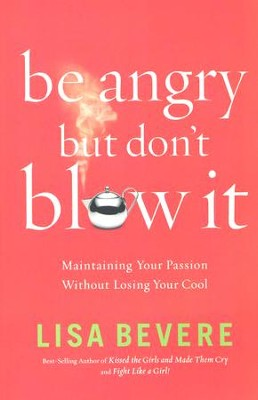 Be Angry, But Don't Blow It: Maintaining Your Passion Without Losing Your Cool  -     By: Lisa Bevere