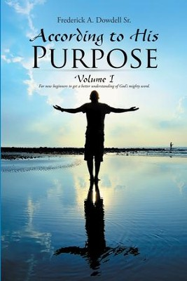 According to His Purpose: Volume I - eBook  -     By: Frederick A. Dowdell Sr.