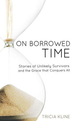 On Borrowed Time: Stories of Unlikely Survivors and the Grace That Conquers All - eBook  -     By: Tricia Kline