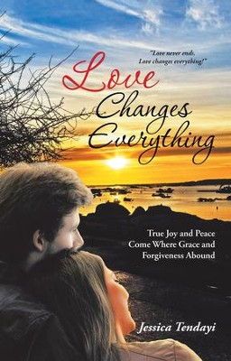 Love Changes Everything: True Joy and Peace Come Where Grace and Forgiveness Abound - eBook  -     By: Jessica Tendayi
