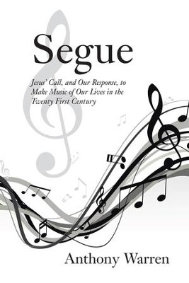 Segue: Jesus Call, and Our Response, to Make Music of Our Lives in the Twenty First Century - eBook  -     By: Anthony Warren