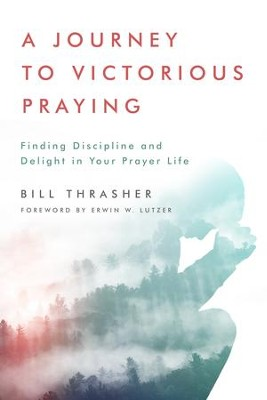 A Journey to Victorious Praying: Finding Discipline and Delight in Your Prayer Life - eBook  -     By: Bill D. Thrasher, Erwin W. Lutzer